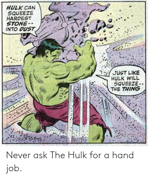Hulk: Never ask The Hulk for a hand job.