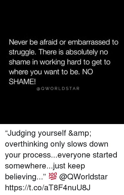 "Struggle, Never, and Working: Never be afraid or embarrassed to  struggle. There is absolutely no  shame in working hard to get to  where you want to be. NO  SHAME!  @QWORLDSTAR ""Judging yourself & overthinking only slows down your process...everyone started somewhere...just keep believing..."" 💯  @QWorldstar https://t.co/aT8F4nuU8J"
