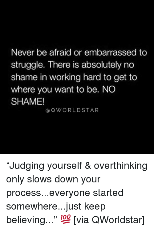 "Struggle, Never, and Hood: Never be afraid or embarrassed to  struggle. There is absolutely no  shame in working hard to get to  where you want to be. NO  SHAME!  @QWORLDSTAR ""Judging yourself & overthinking only slows down your process...everyone started somewhere...just keep believing..."" 💯 [via QWorldstar]"