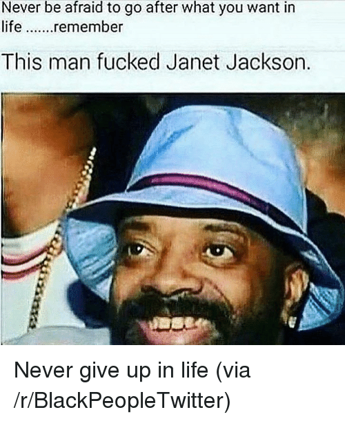 Blackpeopletwitter, Life, and Janet Jackson: Never be afraid to go after what you want in  life. .remember  This man fucked Janet Jackson. <p>Never give up in life (via /r/BlackPeopleTwitter)</p>