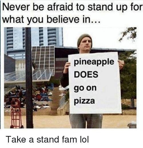 Fam, Funny, and Lol: Never be afraid to stand up for  what you believe in  pineapple  DOES  go on  pizza Take a stand fam lol