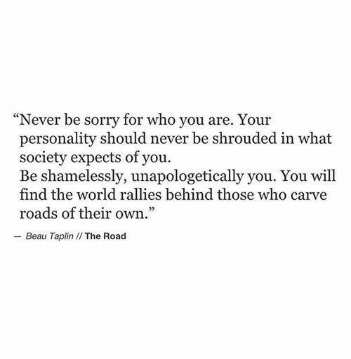 """Expects: """"Never be sorry for who you are. Your  personality should never be shrouded in what  society expects of you.  Be shamelessly, unapologetically you. You will  find the world rallies behind those who carve  roads of their own.  - Beau Taplin I/ The Road"""