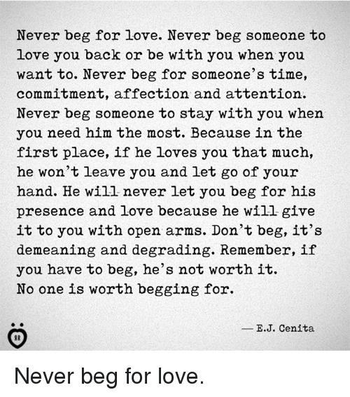 Love, Time, and Never: Never beg for love. Never beg someone to  love you back or be with you when you  want to. Never beg for someone's time,  commitment, affection and attention  Never beg someone to stay with you when  you need him the most. Because in the  first place, if he loves you that much,  he won't leave you and let go of your  hand. He will never let you beg for his  presence and love because he will give  it to you with open arms. Don't beg, it's  demeaning and degrading. Remember, if  you have to beg, he's not worth it.  No one is worth begging for.  в.J. Cenita Never beg for love.