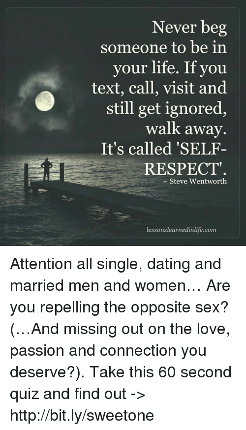 wentworth: Never beg  someone to be in  vour life. If you  text, call, visit and  still get ignored,  walk away.  It's called 'SELF-  RESPECT  Steve Wentworth  lessonslearnedinlife.com Attention all single, dating and married men and women… Are you repelling the opposite sex? (…And missing out on the love, passion and connection you deserve?). Take this 60 second quiz and find out -> http://bit.ly/sweetone