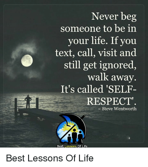 wentworth: Never beg  someone to be in  your life. If you  text, call, visit and  still get ignored,  walk away  It's called 'SELF-  RESPECT  Steve Wentworth  Best Lessons Of Life Best Lessons Of Life