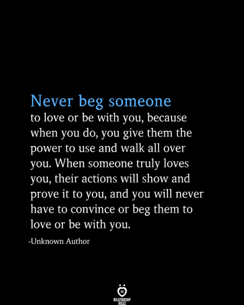 Will Show: Never beg someone  to love or be with you, because  when you do, you give them the  power to use and walk all over  you. When someone truly loves  you, their actions will show and  prove it to you, and you will never  have to convince or beg them to  love or be with you.  -Unknown Author  RELATIONSHIP  RULES