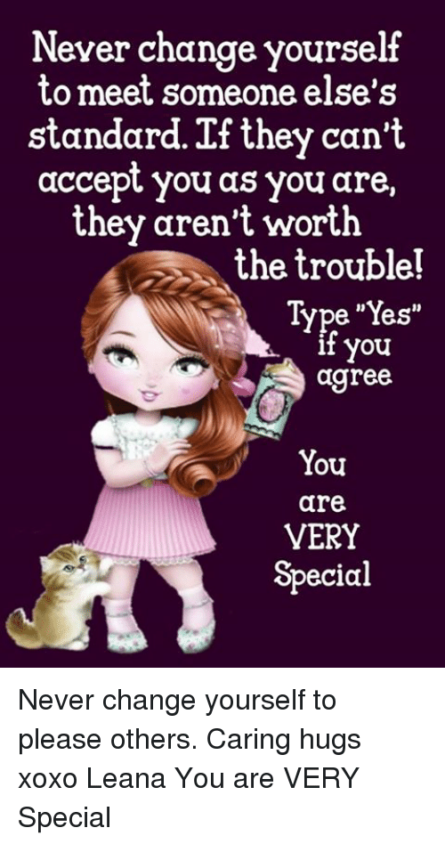 """Memes, Change, and Never: Never change yourself  to meet someone else's  standard. If they can't  accept you as you are,  they aren't worth  the trouble!  Type """"Yes""""  t you  agree  You  are  VERY  Special Never change yourself to please others. Caring hugs xoxo Leana  You are VERY Special"""