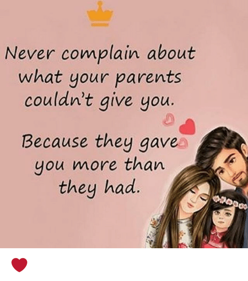 Complainer: Never complain about  what your parents  couldn't give you  Because they gave  you more than  they had ❤