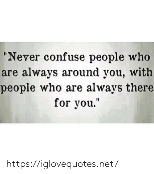 """Never, Net, and Who: """"Never confuse people who  are always around you, with  people who are always there  for you."""" https://iglovequotes.net/"""