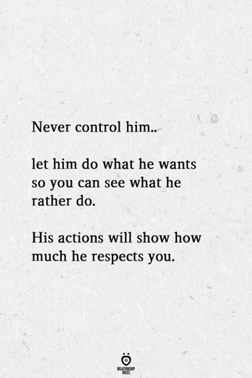 Will Show: Never control him..  let him do what he wants  so you can see what he  rather do  His actions will show how  much he respects you.  BELATIONSHP  LES