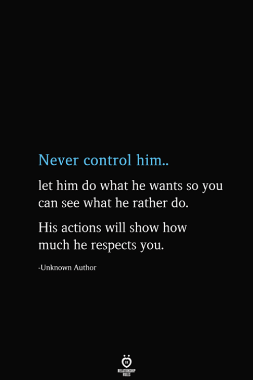 Will Show: Never control him..  let him do what he wants so you  can see what he rather do.  His actions will show how  much he respects you.  -Unknown Author  BELATIONSHIP  ES