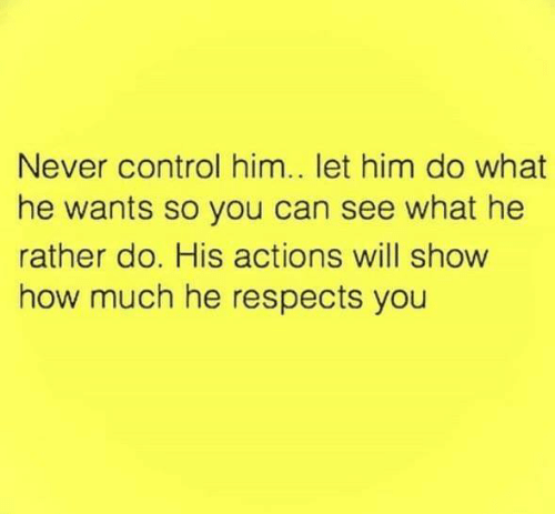 Will Show: Never control him.. let him do what  he wants so you can see what he  rather do. His actions will show  how much he respects you