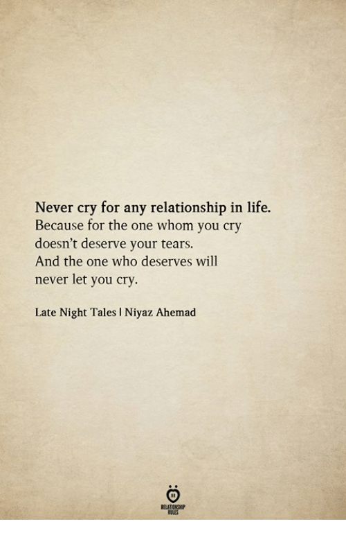 Life, Never, and Tales: Never cry for any relationship in life.  Because for the one whom you cry  doesn't deserve your tears.  And the one who deserves will  never let you cry.  Late Night Tales I Niyaz Ahemad