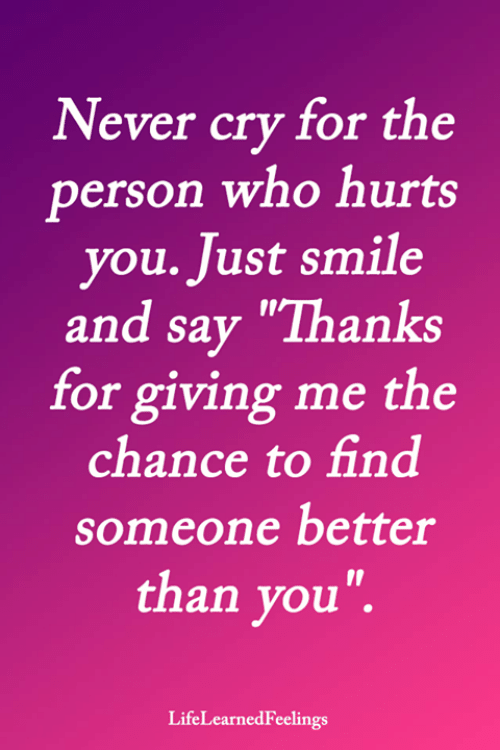 """Memes, Smile, and Never: Never cry for the  person who hurts  you. Just smile  and say """"Thanks  for giving me the  chance to find  someone better  than you"""".  LifeLearnedFeelings"""