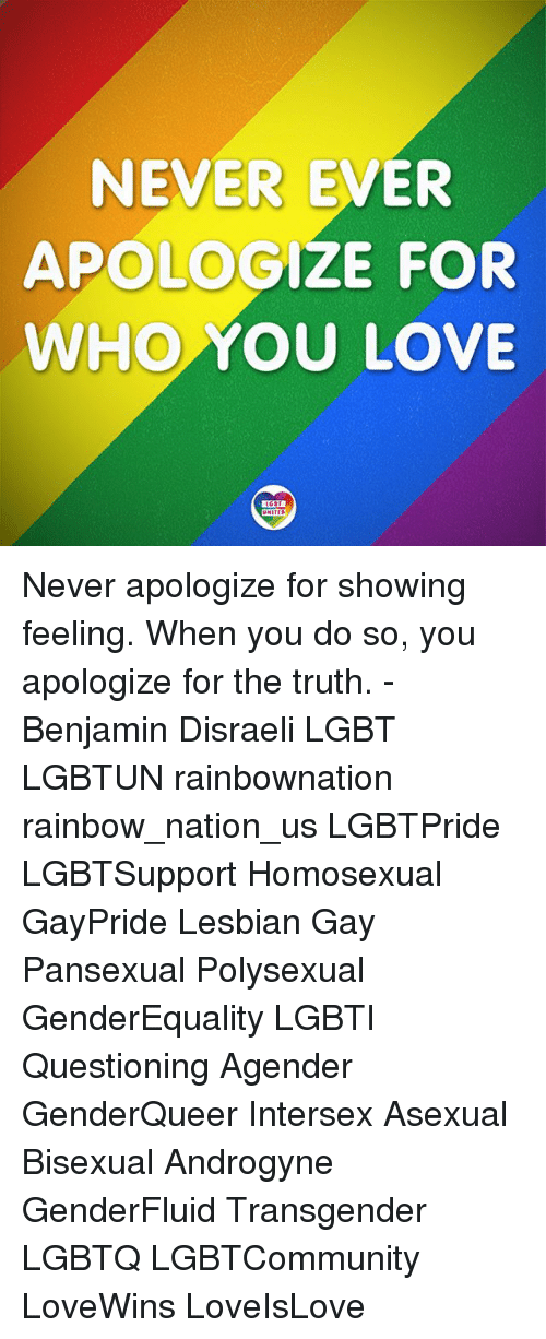 Lesbianic: NEVER EVER  APOLOGIZE FOR  WHO YOU LOVE Never apologize for showing feeling. When you do so, you apologize for the truth. -Benjamin Disraeli LGBT LGBTUN rainbownation rainbow_nation_us LGBTPride LGBTSupport Homosexual GayPride Lesbian Gay Pansexual Polysexual GenderEquality LGBTI Questioning Agender GenderQueer Intersex Asexual Bisexual Androgyne GenderFluid Transgender LGBTQ LGBTCommunity LoveWins LoveIsLove