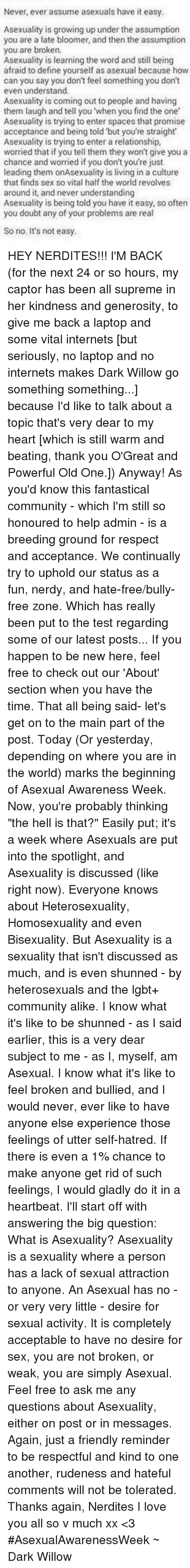 """Hate Comments: Never, ever assume asexuals have it easy.  Asexuality is growing up under the assumption  you are a late bloomer, and then the assumption  you are broken.  Asexuality is learning the word and still being  afraid to define yourself as asexual because how  can you say you don't feel something you don't  even understand.  Asexuality is coming out to people and having  them laugh and tell you 'when you find the one  Asexuality is trying to enter spaces that promise  acceptance and being told but you're straight  Asexuality is trying to enter a relationship,  worried that if you tell them they won't give you a  chance and worried if you don't you're just  leading them onAsexuality is living in a culture  that finds sex so vital half the world revolves  around it, and never understanding  Asexuality is being told you have it easy, so often  you doubt any of your problems are real  So no. It's not easy. HEY NERDITES!!! I'M BACK (for the next 24 or so hours, my captor has been all supreme in her kindness and generosity, to give me back a laptop and some vital internets [but seriously, no laptop and no internets makes Dark Willow go something something...] because I'd like to talk about a topic that's very dear to my heart [which is still warm and beating, thank you O'Great and Powerful Old One.]) Anyway! As you'd know this fantastical community - which I'm still so honoured to help admin - is a breeding ground for respect and acceptance. We continually try to uphold our status as a fun, nerdy, and hate-free/bully-free zone. Which has really been put to the test regarding some of our latest posts... If you happen to be new here, feel free to check out our 'About' section when you have the time. That all being said- let's get on to the main part of the post. Today (Or yesterday, depending on where you are in the world) marks the beginning of Asexual Awareness Week. Now, you're probably thinking """"the hell is that?"""" Easily put; it's a week where Asexuals are put """