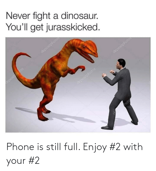 Dinosaur, Phone, and Never: Never fight a dinosaur.  You'll get jurasskicked.  depositphotos  positotatos  depositphotos  &positohatos  Imote Phone is still full. Enjoy #2 with your #2