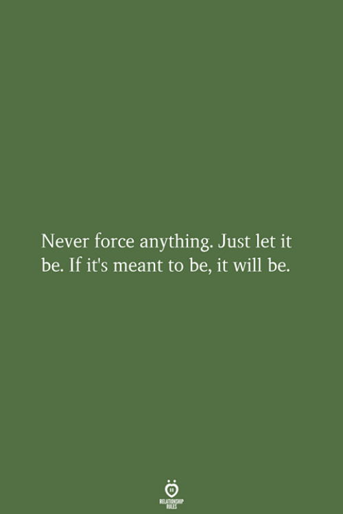 Anything Just: Never force anything. Just let it  be. If it's meant to be, it will be.  RELATIONSHIP  LES