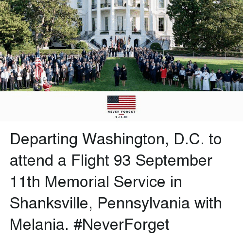 Neverforget: NEVER FORGET  9.11.0 Departing Washington, D.C. to attend a Flight 93 September 11th Memorial Service in Shanksville, Pennsylvania with Melania. #NeverForget