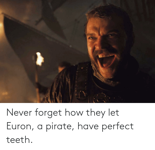 Pirate: Never forget how they let Euron, a pirate, have perfect teeth.