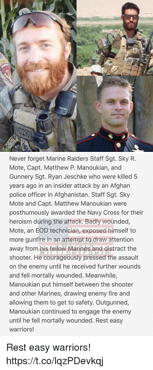 Afghan: Never forget Marine Raiders Staff Sgt. Sky R.  Mote, Capt. Matthew P. Manoukian, and  Gunnery Sgt. Ryan Jeschke who were killed 5  years ago in an insider attack by an Afghan  police officer in Afghanistan. Staff Sgt. Sky  Mote and Capt. Matthew Manoukian were  posthumously awarded the Navy Cross for their  heroism during the attack. Badly wounded,  Mote, an EOD technician, exposed himself to  more gunfire in an attempt to draw attention  away from his fellow Marines and distract the  shooter. He courageously pressed the assault  on the enemy until he received further wounds  and fell mortally wounded. Meanwhile,  Manoukian put himself between the shooter  and other Marines, drawing enemy fire and  allowing them to get to safety. Outgunned,  Manoukian continued to engage the enemy  until he fell mortally wounded. Rest easy  warriors! Rest easy warriors! https://t.co/lqzPDevkqj