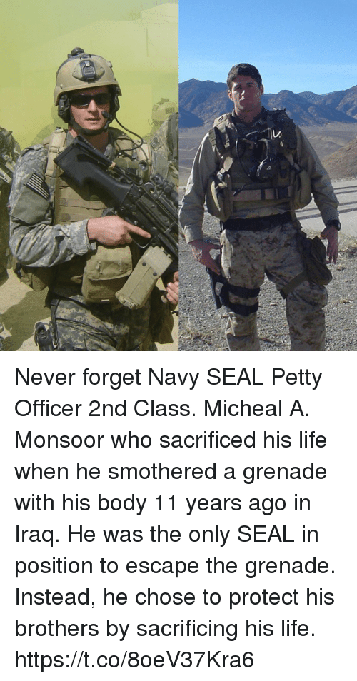 Life, Memes, and Petty: Never forget Navy SEAL Petty Officer 2nd Class. Micheal A. Monsoor who sacrificed his life when he smothered a grenade with his body 11 years ago in Iraq. He was the only SEAL in position to escape the grenade. Instead, he chose to protect his brothers by sacrificing his life. https://t.co/8oeV37Kra6