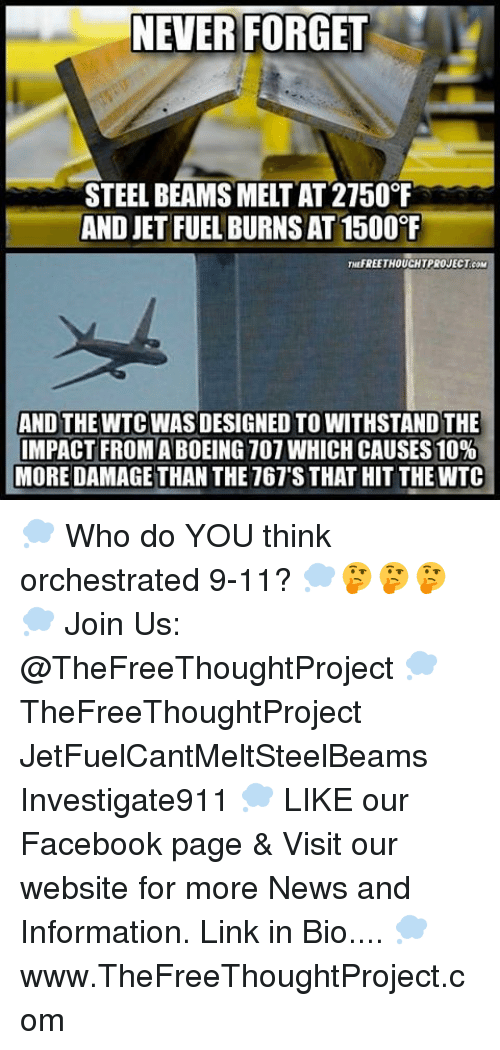 steel beams: NEVER FORGET  STEEL BEAMS MELTAT 2150°F  AND JET FUEL BURNSAT1500  THUFREETHOUCHTPROJECT coM  AND THE WTC WAS DESIGNED TO WITHSTANDTHE  IMPACT FROM ABOEING 107 WHICH CAUSES 10%  MORE DAMAGE THAN THE 767'S THAT HIT THEWTC 💭 Who do YOU think orchestrated 9-11? 💭🤔🤔🤔💭 Join Us: @TheFreeThoughtProject 💭 TheFreeThoughtProject JetFuelCantMeltSteelBeams Investigate911 💭 LIKE our Facebook page & Visit our website for more News and Information. Link in Bio.... 💭 www.TheFreeThoughtProject.com