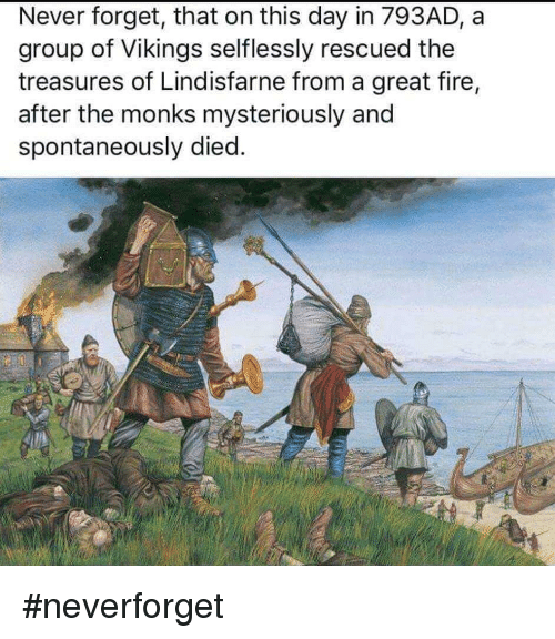 Neverforget: Never forget, that on this day in 793AD, a  group of Vikings selflessly rescued the  treasures of Lindisfarne from a great fire,  after the monks mysteriously and  spontaneously died. #neverforget