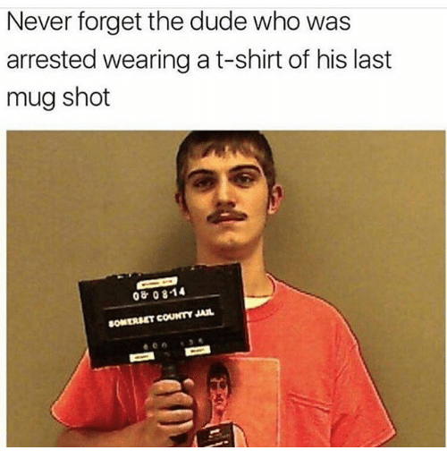 Dude, Memes, and Never: Never forget the dude who was  arrested wearing a t-shirt of his last  mug shot  08 0814  SOMERSET COUNTY JAL
