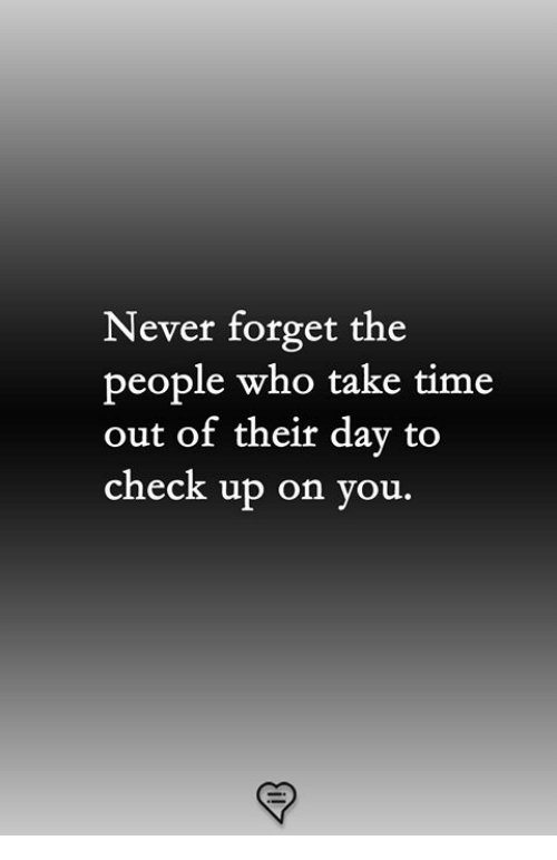 Memes, Time, and Never: Never forget the  people who take time  out of their day to  check up on you