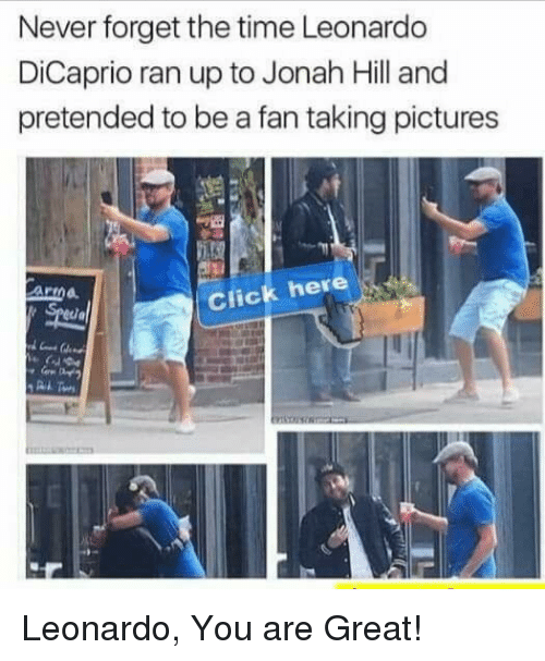 Anna, Click, and Jonah Hill: Never forget the time Leonardo  DiCaprio ran up to Jonah Hill and  pretended to be a fan taking pictures  Anna  Click here Leonardo, You are Great!