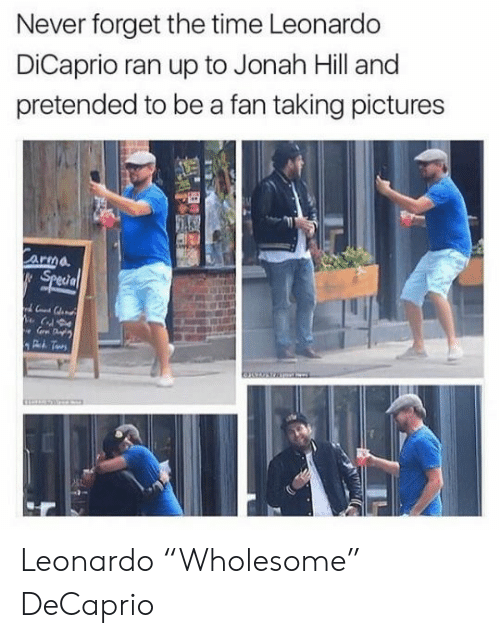 "Leonardo DiCaprio: Never forget the time Leonardo  DiCaprio ran up to Jonah Hill and  pretended to be a fan taking pictures  Carma  Special Leonardo ""Wholesome"" DeCaprio"