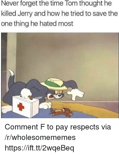 Time, Never, and Thought: Never forget the time Tom thought he  killed Jerry and how he tried to save the  one thing he hated most Comment F to pay respects via /r/wholesomememes https://ift.tt/2wqeBeq