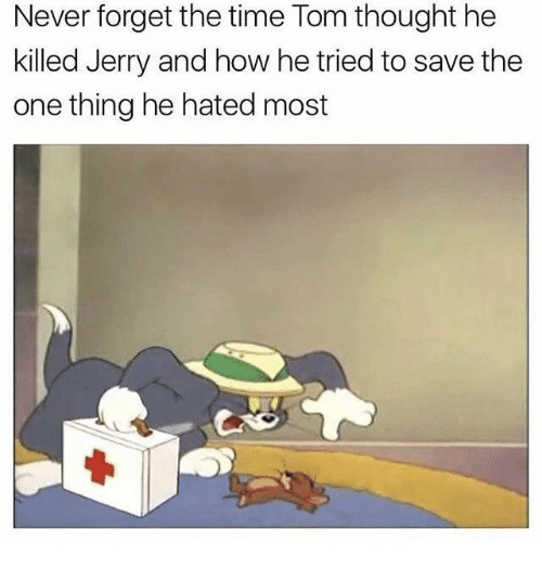 Time, Never, and Thought: Never forget the time Tom thought he  killed Jerry and how he tried to save the  one thing he hated most