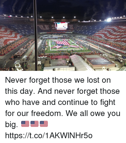 Forgetfulness: Never forget those we lost on this day.   And never forget those who have and continue to fight for our freedom. We all owe you big. 🇺🇸🇺🇸🇺🇸 https://t.co/1AKWlNHr5o
