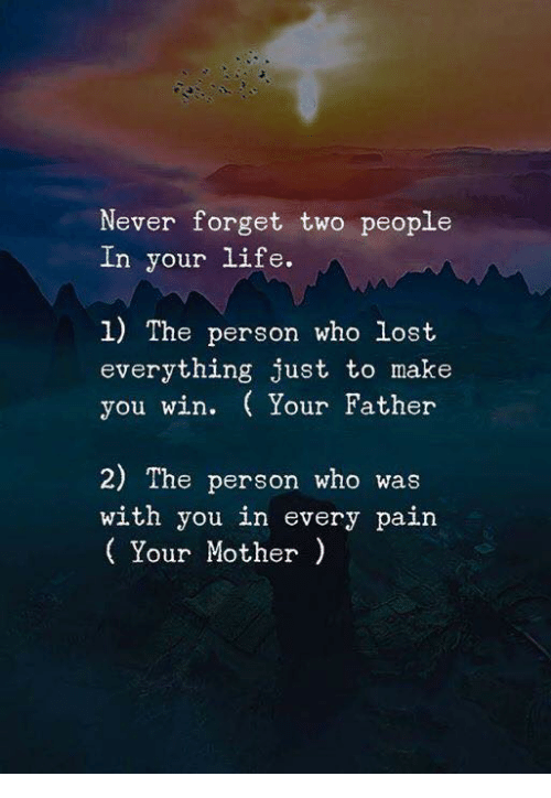 Life, Lost, and Never: Never forget two people  In your life.  1) The person who lost  everything just to make  you win. Your Father  2) The person who was  with you in every pain  Your Mother)