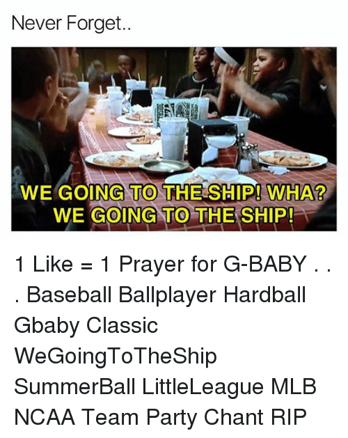 forgeted: Never Forget..  WE GOING TO THE SHIP! WHA?  WE GOING TO THE SHIP!  0 1 Like = 1 Prayer for G-BABY . . . Baseball Ballplayer Hardball Gbaby Classic WeGoingToTheShip SummerBall LittleLeague MLB NCAA Team Party Chant RIP
