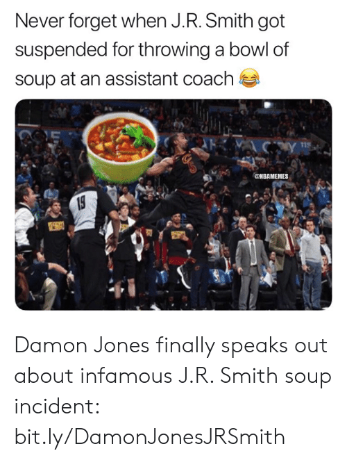 J R Smith: Never forget when J.R. Smith got  suspended for throwing a bowl of  soup at an assistant coach  Y  115  @NBAMEMES  19 Damon Jones finally speaks out about infamous J.R. Smith soup incident: bit.ly/DamonJonesJRSmith