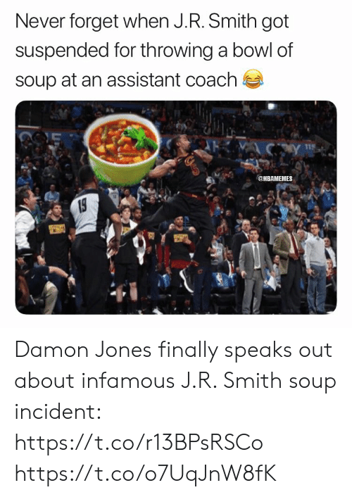 J R Smith: Never forget when J.R. Smith got  suspended for throwing a bowl of  soup at an assistant coach  115  @NBAMEMES  19 Damon Jones finally speaks out about infamous J.R. Smith soup incident: https://t.co/r13BPsRSCo https://t.co/o7UqJnW8fK