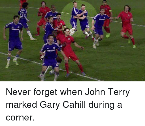 John Terry: Never forget when John Terry marked Gary Cahill during a corner.