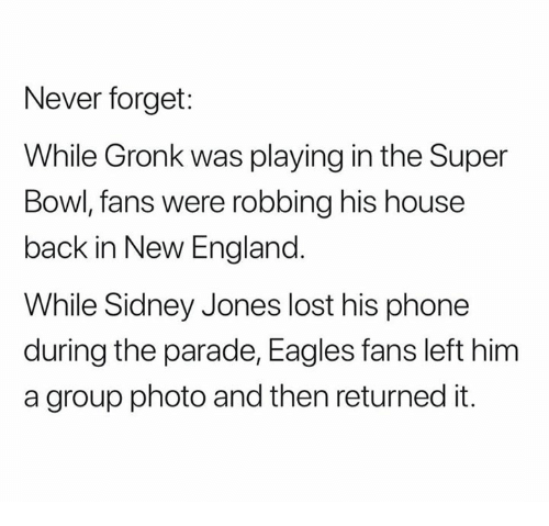 Philadelphia Eagles, England, and Nfl: Never forget:  While Gronk was playing in the Super  Bowl, fans were robbing his house  back in New England  While Sidney Jones lost his phone  during the parade, Eagles fans left him  a group photo and then returned it.