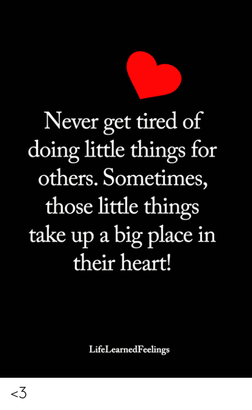 Memes, Heart, and Never: Never get tired of  doing little things for  others. Sometimes,  those little things  take up a big place in  their heart!  LifeLearnedFeelings <3