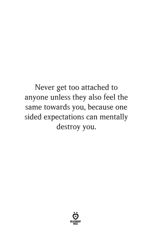 Never, Can, and One: Never get too attached to  anyone unless they also feel the  same towards you, because one  sided expectations can mentally  destroy you