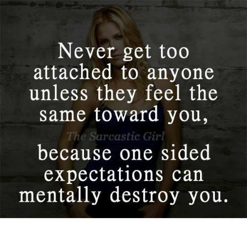 sarcastic girl: Never get too  attached to anyone  unless they feel the  same toward you,  The Sarcastic Girl  because one sided  expectations can  mentally destroy you.