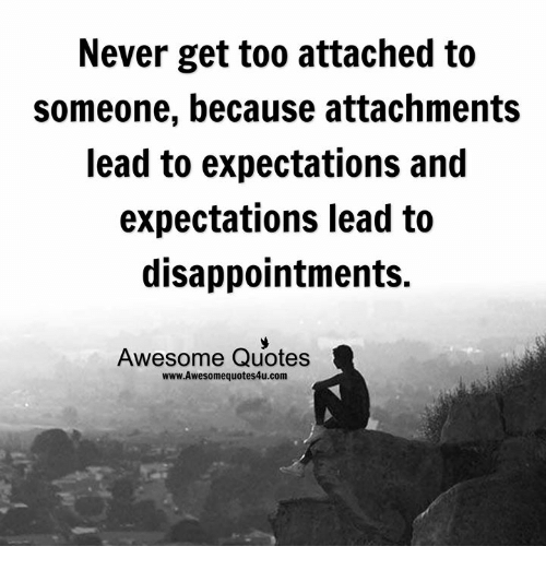 Never Get Too Attached To Someone Because Attachments Lead To