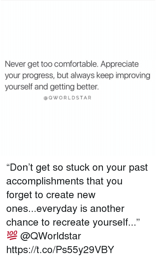 """Comfortable, Appreciate, and Never: Never get too comfortable. Appreciate  your progress, but always keep improving  yourself and getting better.  aQWORLDSTAR """"Don't get so stuck on your past accomplishments that you forget to create new ones...everyday is another chance to recreate yourself..."""" 💯  @QWorldstar https://t.co/Ps55y29VBY"""