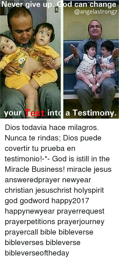 Newyears: Never give up  d can change  @angel astrong7  your  iest into a Testimony Dios todavia hace milagros. Nunca te rindas; Dios puede covertir tu prueba en testimonio!-*- God is istill in the Miracle Business! miracle jesus answeredprayer newyear christian jesuschrist holyspirit god godword happy2017 happynewyear prayerrequest prayerpetitions prayerjourney prayercall bible bibleverse bibleverses bibleverse bibleverseoftheday