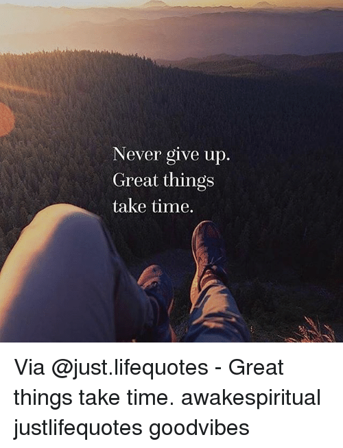 Never Give Up Great Things Take Time Via Great Things Take Time Fascinating Never Give Up On Life Quotes