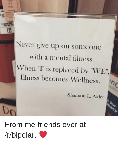 """Wellness: Never give up on someone  with a mental illness.  When """"I"""" is replaced by """"WE"""",  Illness becomes Wellness.  -Shannon L. Alder  0 From me friends over at /r/bipolar. ❤️"""
