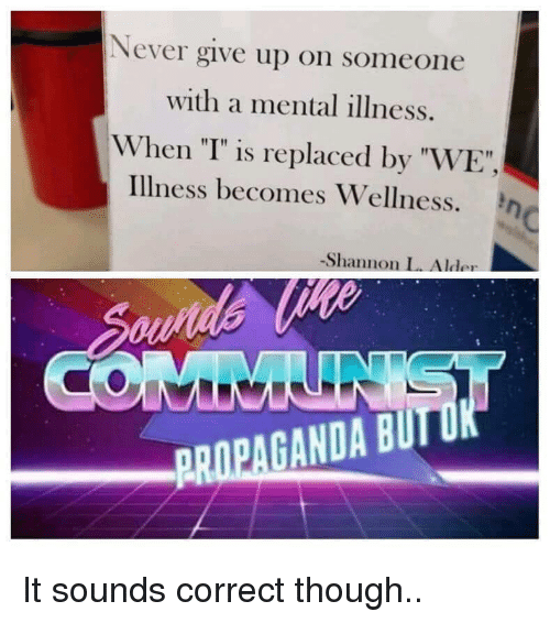 """Wellness: Never give up on someone  with a mental illness.  When """"T"""" is replaced by """"WE""""  illness becomes Wellness. η  -Shannon L. Alder  PROPAGANDA BUIT It sounds correct though.."""